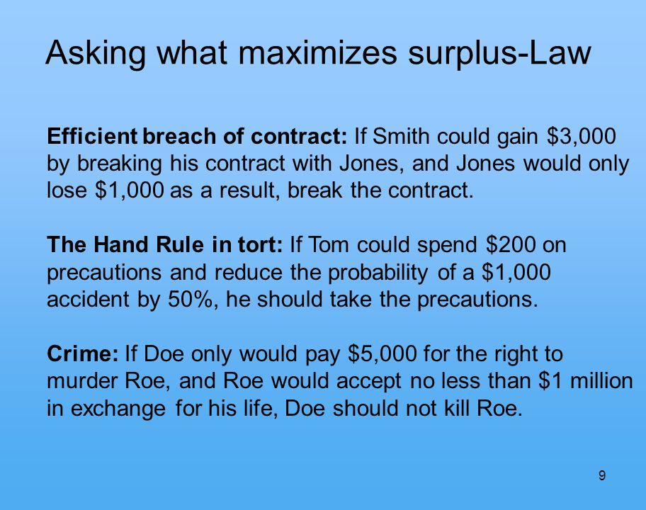 9 Asking what maximizes surplus-Law Efficient breach of contract: If Smith could gain $3,000 by breaking his contract with Jones, and Jones would only lose $1,000 as a result, break the contract.