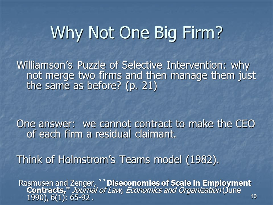 10 Why Not One Big Firm? Williamsons Puzzle of Selective Intervention: why not merge two firms and then manage them just the same as before? (p. 21) O