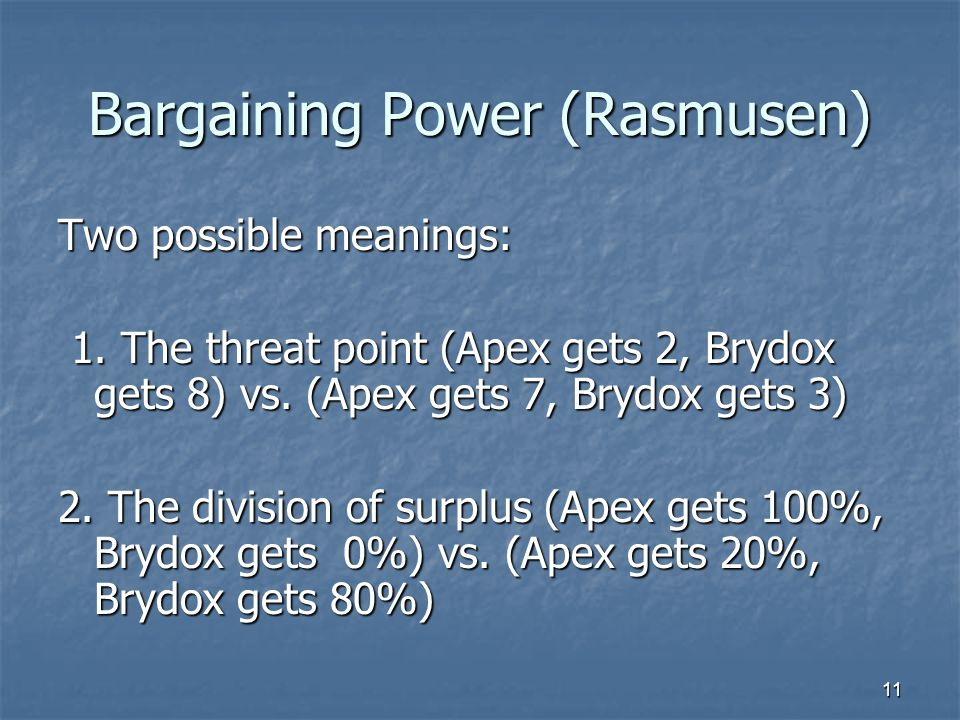 11 Bargaining Power (Rasmusen) Two possible meanings: 1. The threat point (Apex gets 2, Brydox gets 8) vs. (Apex gets 7, Brydox gets 3) 1. The threat