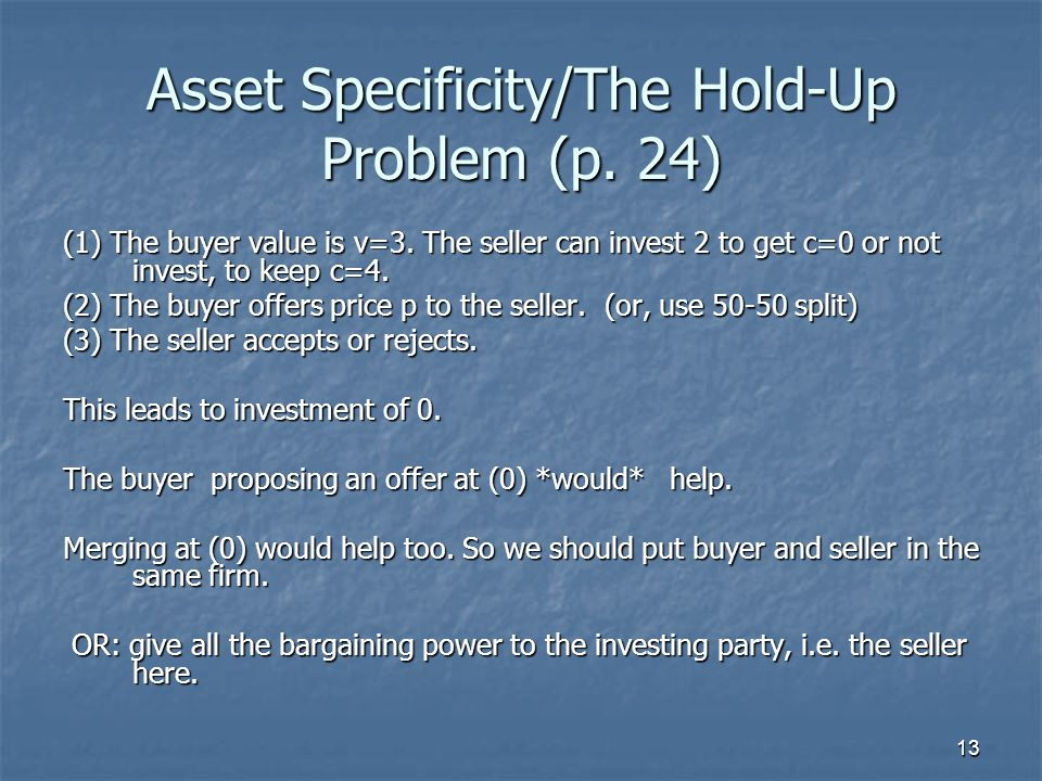 13 Asset Specificity/The Hold-Up Problem (p. 24) (1) The buyer value is v=3. The seller can invest 2 to get c=0 or not invest, to keep c=4. (2) The bu