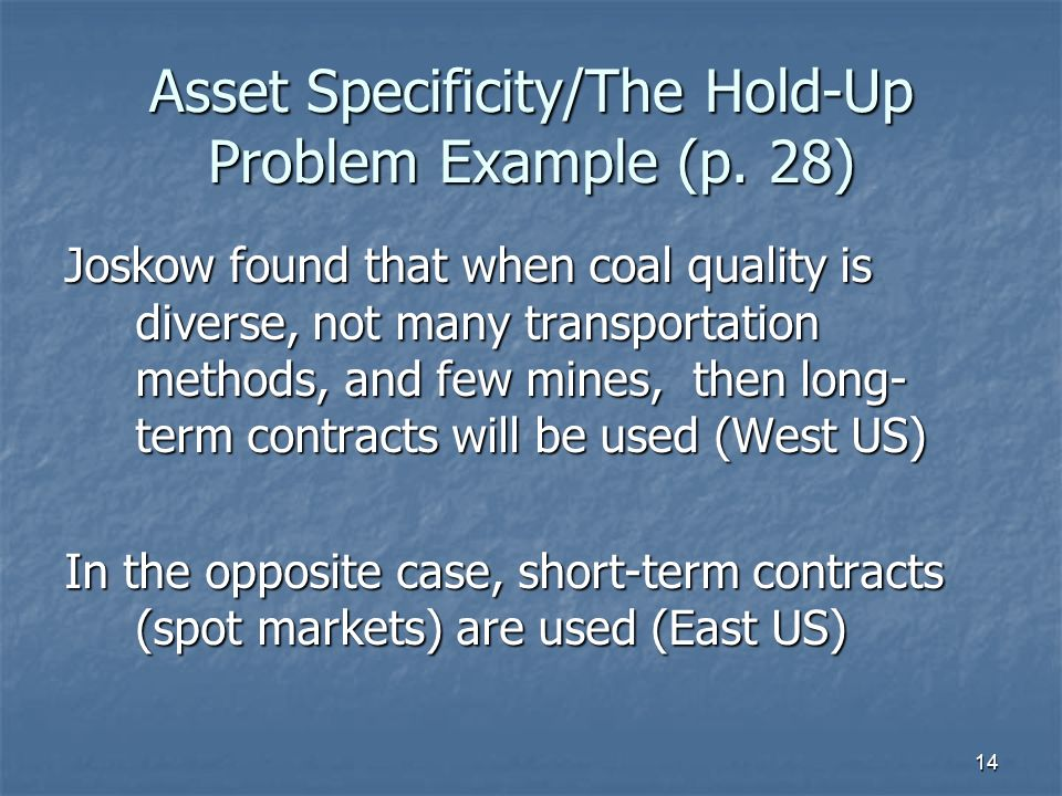 14 Asset Specificity/The Hold-Up Problem Example (p. 28) Joskow found that when coal quality is diverse, not many transportation methods, and few mine