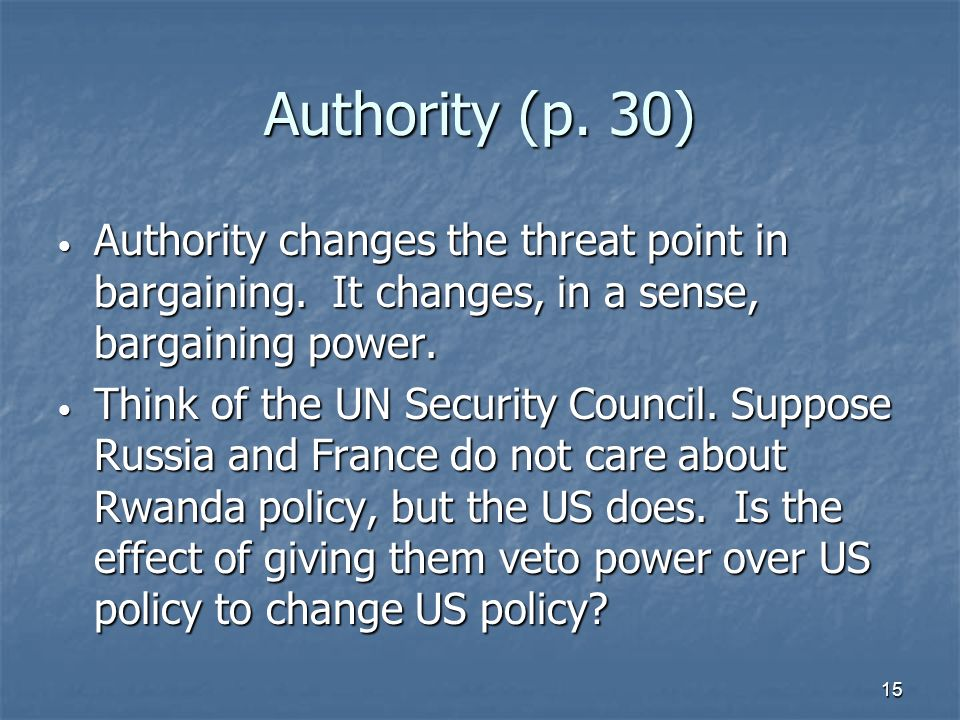 15 Authority (p. 30) Authority changes the threat point in bargaining. It changes, in a sense, bargaining power. Authority changes the threat point in