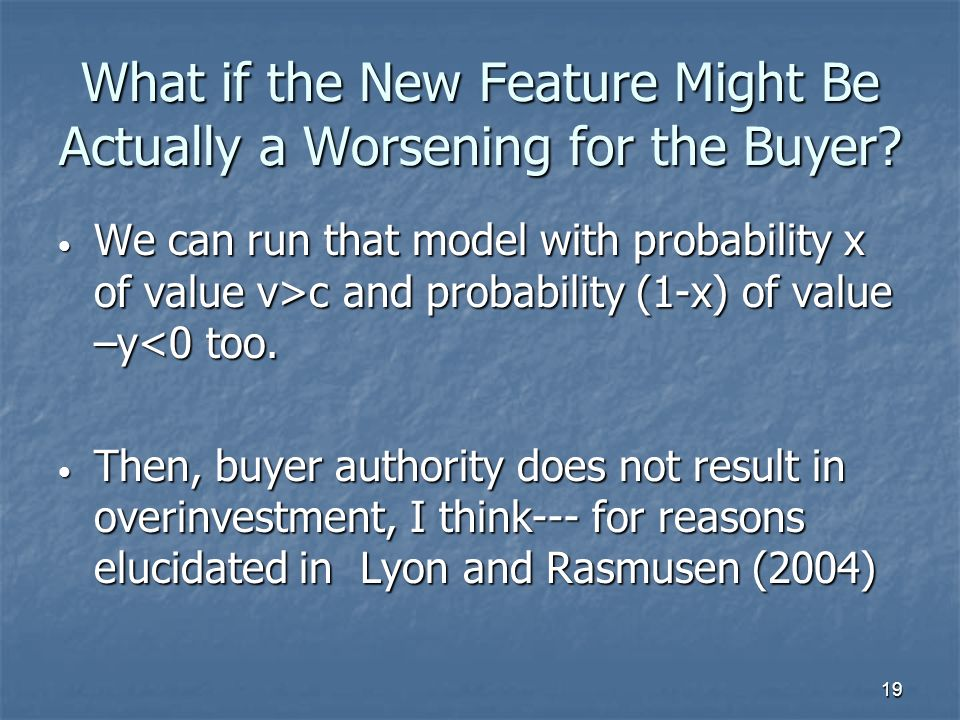 19 What if the New Feature Might Be Actually a Worsening for the Buyer? We can run that model with probability x of value v>c and probability (1-x) of