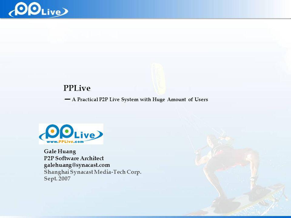 Private & Confidential PPLive A Practical P2P Live System with Huge Amount of Users Gale Huang P2P Software Architect galehuang@synacast.com Shanghai Synacast Media-Tech Corp.