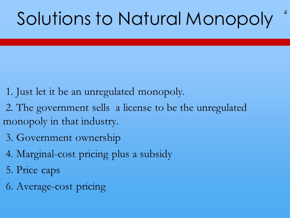 Solutions to Natural Monopoly 4 1. Just let it be an unregulated monopoly. 2. The government sells a license to be the unregulated monopoly in that in