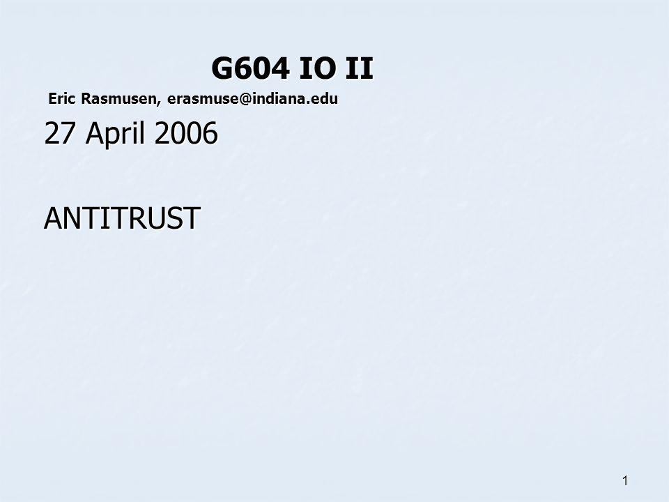 1 G604 IO II G604 IO II Eric Rasmusen, erasmuse@indiana.edu Eric Rasmusen, erasmuse@indiana.edu 27 April 2006 ANTITRUST