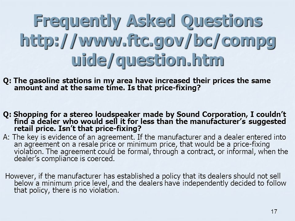 17 Frequently Asked Questions http://www.ftc.gov/bc/compg uide/question.htm Q: The gasoline stations in my area have increased their prices the same amount and at the same time.