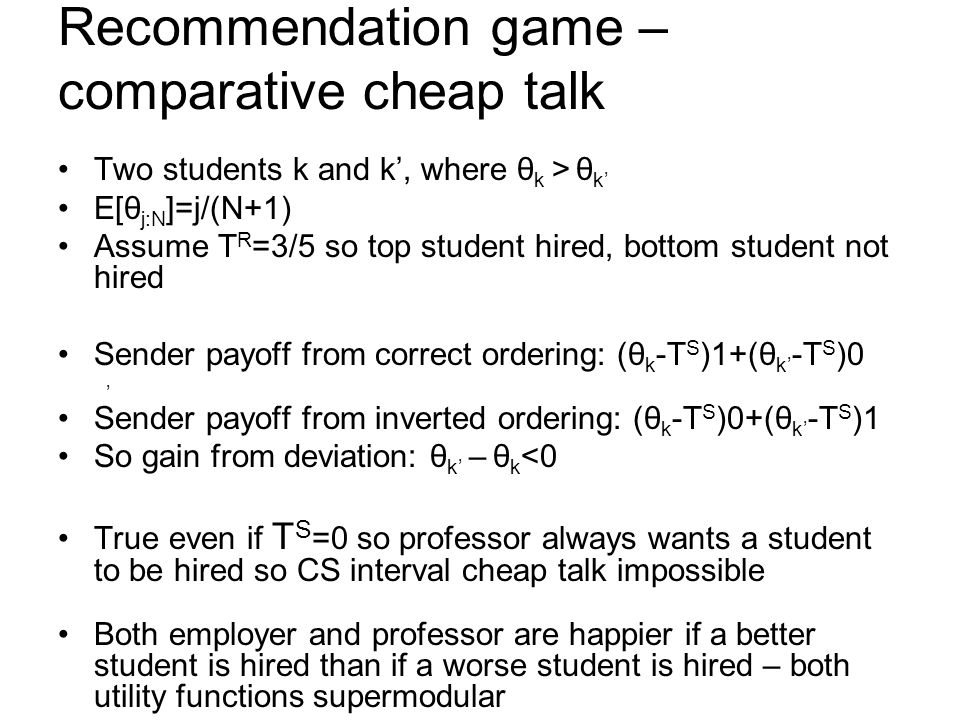 Recommendation game – comparative cheap talk Two students k and k, where θ k > θ k E[θ j:N ]=j/(N+1) Assume T R =3/5 so top student hired, bottom student not hired Sender payoff from correct ordering: (θ k -T S )1+(θ k -T S )0 Sender payoff from inverted ordering: (θ k -T S )0+(θ k -T S )1 So gain from deviation: θ k – θ k <0 True even if T S =0 so professor always wants a student to be hired so CS interval cheap talk impossible Both employer and professor are happier if a better student is hired than if a worse student is hired – both utility functions supermodular