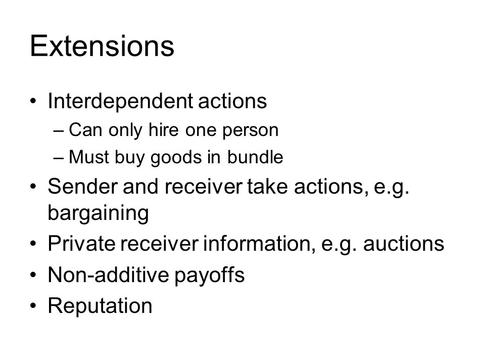Extensions Interdependent actions –Can only hire one person –Must buy goods in bundle Sender and receiver take actions, e.g.