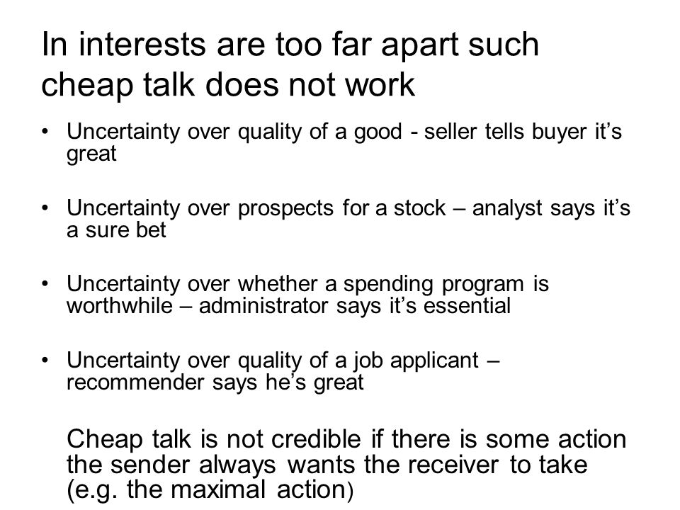 In interests are too far apart such cheap talk does not work Uncertainty over quality of a good - seller tells buyer its great Uncertainty over prospects for a stock – analyst says its a sure bet Uncertainty over whether a spending program is worthwhile – administrator says its essential Uncertainty over quality of a job applicant – recommender says hes great Cheap talk is not credible if there is some action the sender always wants the receiver to take (e.g.
