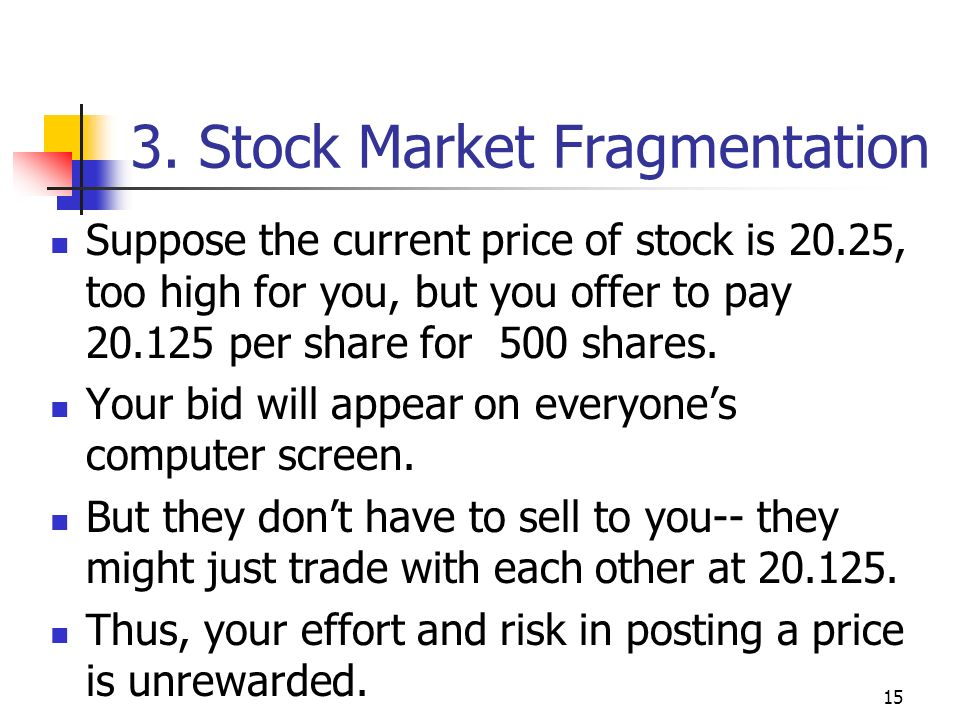 15 3. Stock Market Fragmentation Suppose the current price of stock is 20.25, too high for you, but you offer to pay 20.125 per share for 500 shares.