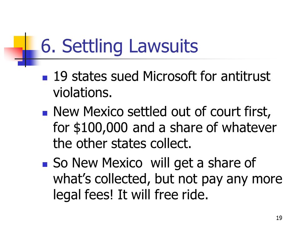 19 6. Settling Lawsuits 19 states sued Microsoft for antitrust violations. New Mexico settled out of court first, for $100,000 and a share of whatever