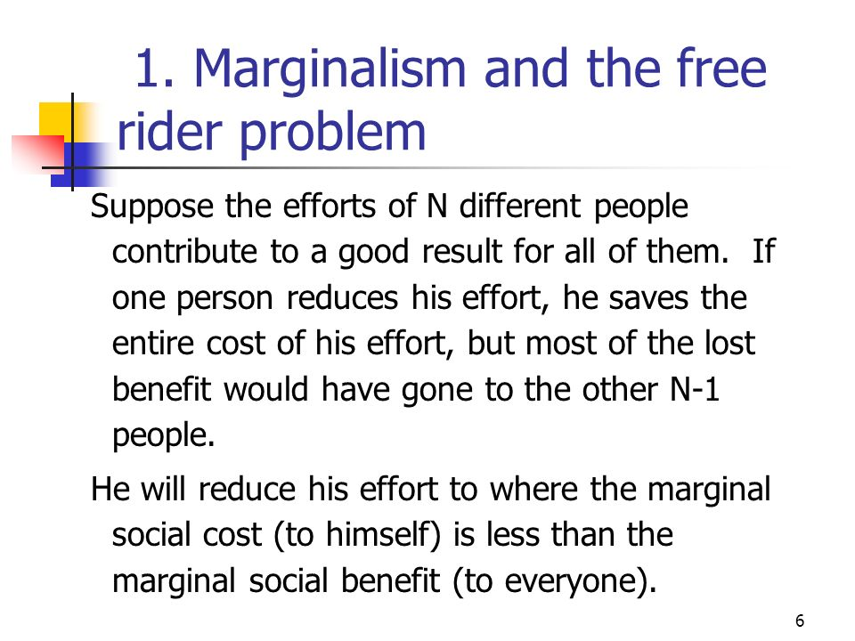 6 1. Marginalism and the free rider problem Suppose the efforts of N different people contribute to a good result for all of them. If one person reduc