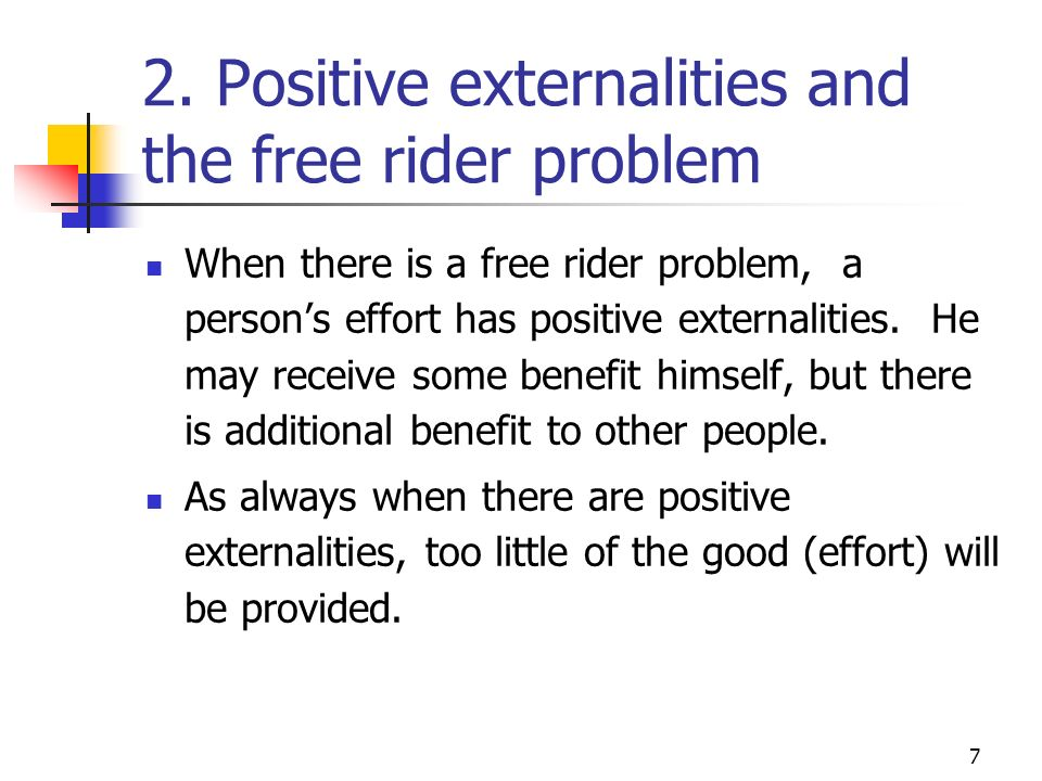 7 2. Positive externalities and the free rider problem When there is a free rider problem, a persons effort has positive externalities. He may receive