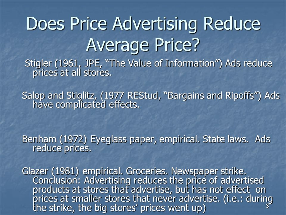 3 Does Price Advertising Reduce Average Price? Stigler (1961, JPE, The Value of Information) Ads reduce prices at all stores. Stigler (1961, JPE, The