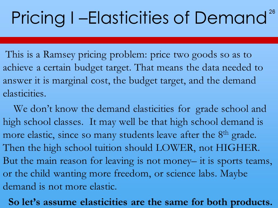 Pricing I –Elasticities of Demand This is a Ramsey pricing problem: price two goods so as to achieve a certain budget target.