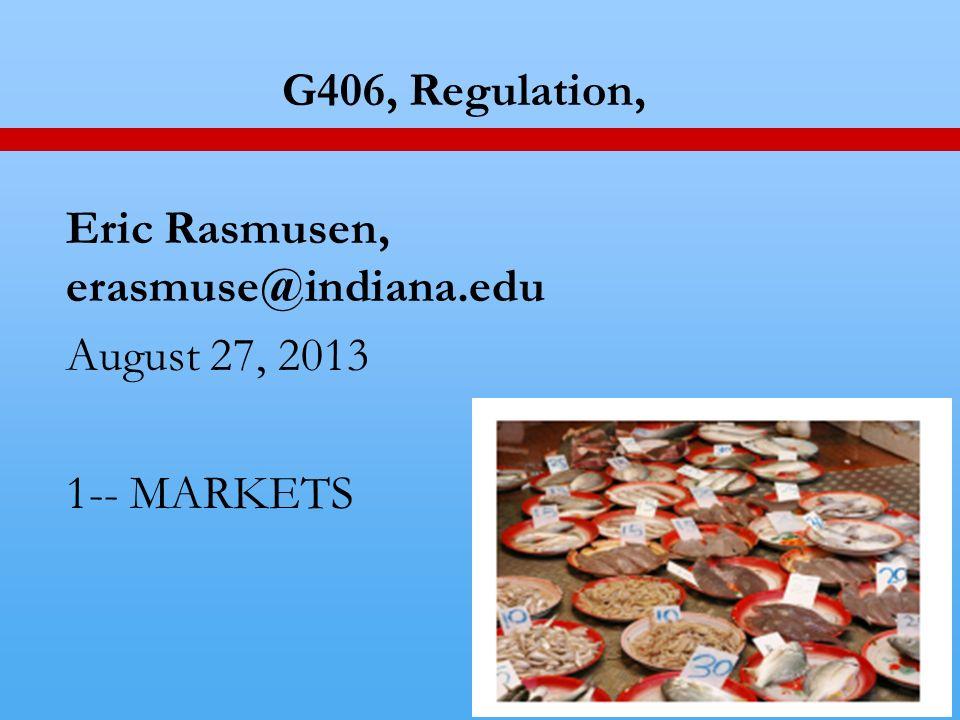 1 G406, Regulation, Eric Rasmusen, erasmuse@indiana.edu August 27, 2013 1-- MARKETS