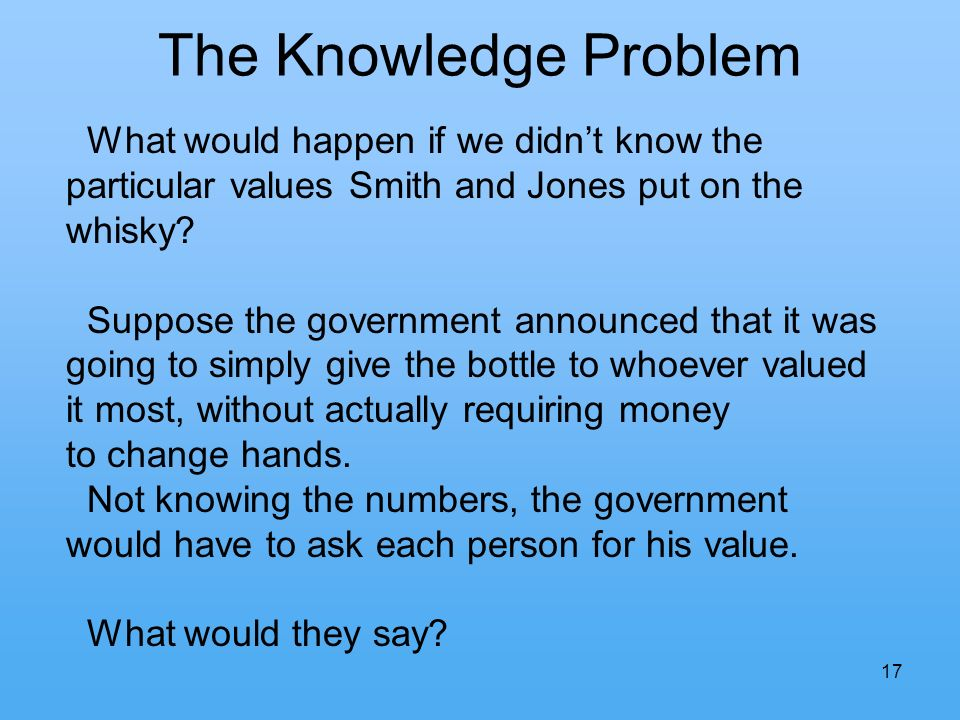 The Knowledge Problem 17 What would happen if we didnt know the particular values Smith and Jones put on the whisky.