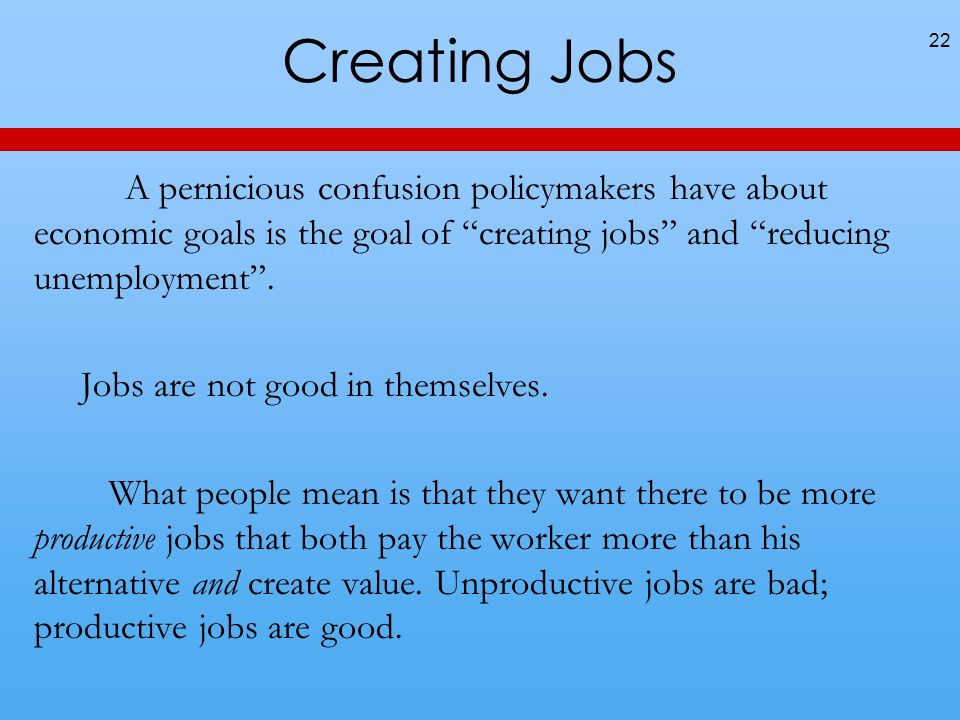 Creating Jobs A pernicious confusion policymakers have about economic goals is the goal of creating jobs and reducing unemployment.