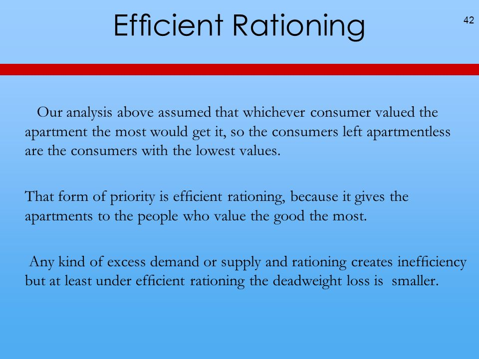 Efcient Rationing Our analysis above assumed that whichever consumer valued the apartment the most would get it, so the consumers left apartmentless are the consumers with the lowest values.