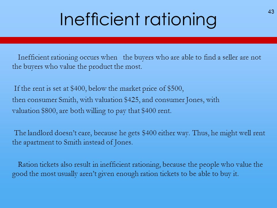Inefcient rationing Inefcient rationing occurs when the buyers who are able to nd a seller are not the buyers who value the product the most.