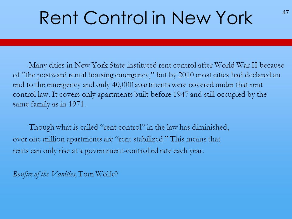 Rent Control in New York Many cities in New York State instituted rent control after World War II because of the postward rental housing emergency, but by 2010 most cities had declared an end to the emergency and only 40,000 apartments were covered under that rent control law.