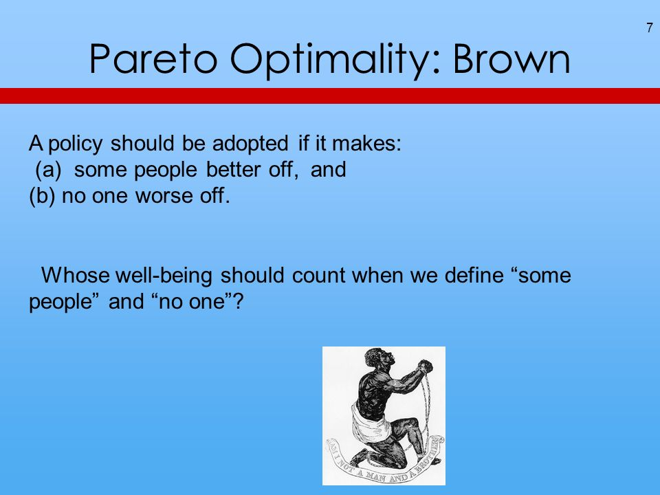 Pareto Optimality: Brown 7 A policy should be adopted if it makes: (a) some people better off, and (b) no one worse off.