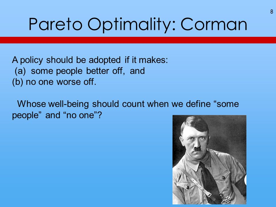 Pareto Optimality: Corman 8 A policy should be adopted if it makes: (a) some people better off, and (b) no one worse off.