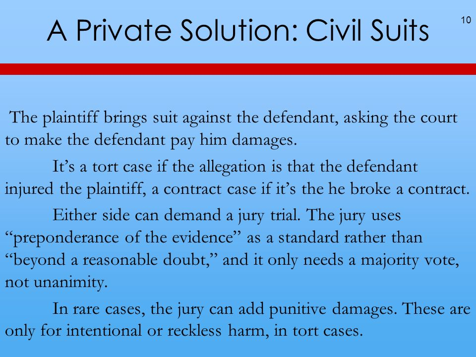 A Private Solution: Civil Suits 10 The plaintiff brings suit against the defendant, asking the court to make the defendant pay him damages. Its a tort