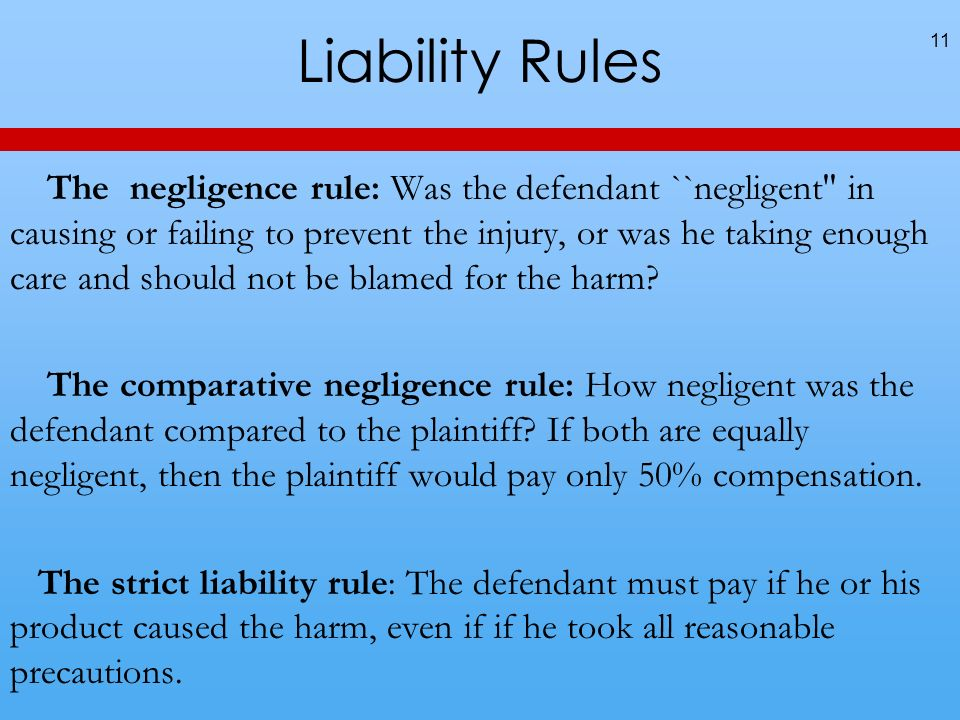 Liability Rules 11 The negligence rule: Was the defendant ``negligent in causing or failing to prevent the injury, or was he taking enough care and should not be blamed for the harm.