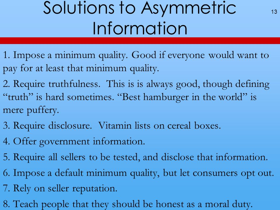 Solutions to Asymmetric Information 13 1. Impose a minimum quality. Good if everyone would want to pay for at least that minimum quality. 2. Require t