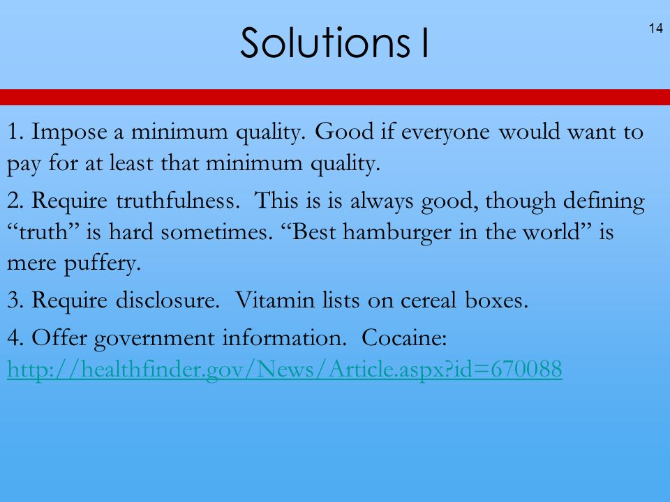 Solutions I 14 1. Impose a minimum quality. Good if everyone would want to pay for at least that minimum quality. 2. Require truthfulness. This is is