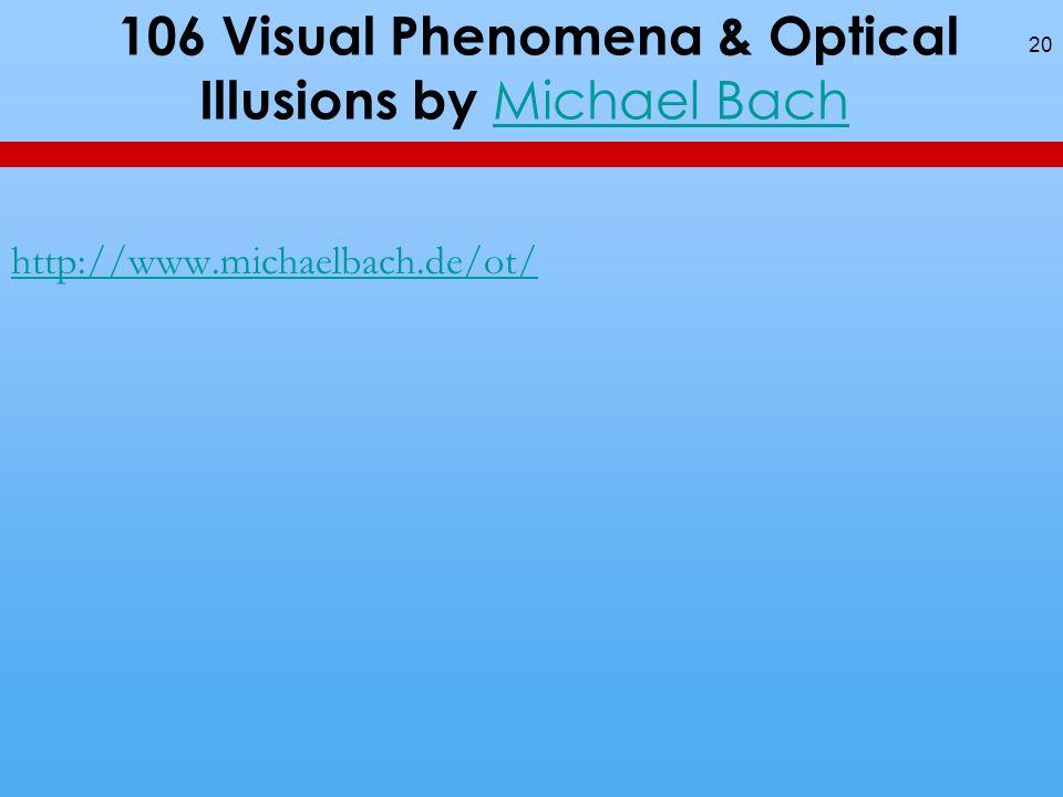 106 Visual Phenomena & Optical Illusions by Michael Bach Michael Bach 20 http://www.michaelbach.de/ot/