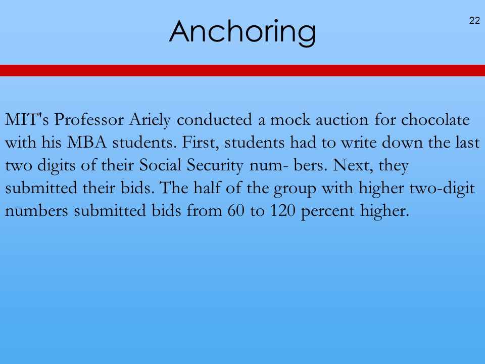 Anchoring 22 MIT's Professor Ariely conducted a mock auction for chocolate with his MBA students. First, students had to write down the last two digit