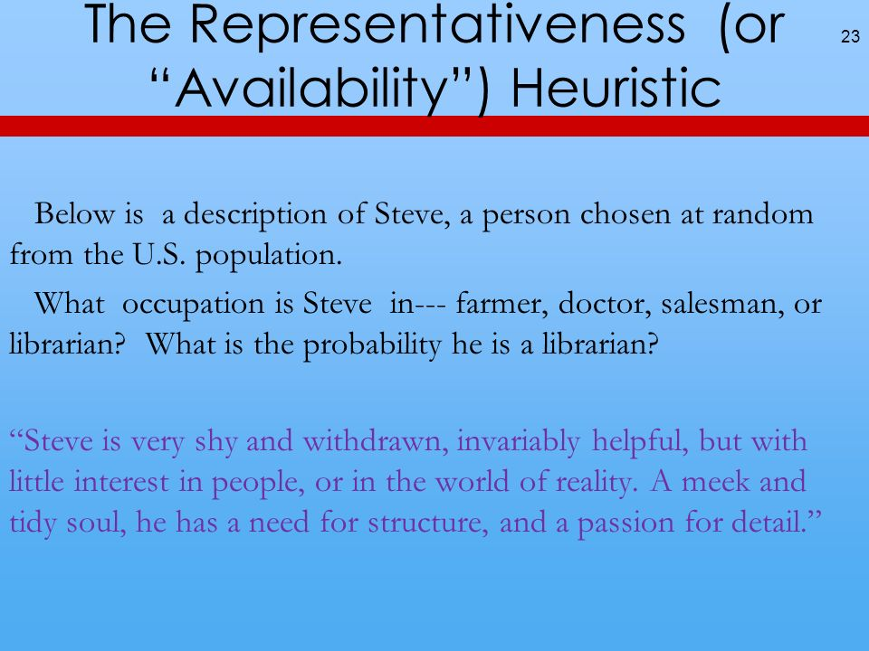The Representativeness (or Availability) Heuristic 23 Below is a description of Steve, a person chosen at random from the U.S.