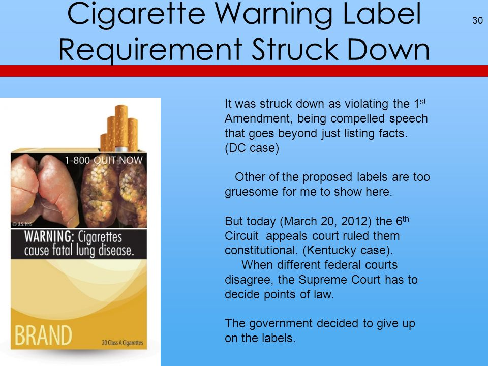Cigarette Warning Label Requirement Struck Down 30 It was struck down as violating the 1 st Amendment, being compelled speech that goes beyond just listing facts.
