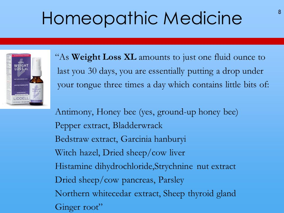 Homeopathic Medicine 8 As Weight Loss XL amounts to just one fluid ounce to last you 30 days, you are essentially putting a drop under your tongue three times a day which contains little bits of: Antimony, Honey bee (yes, ground-up honey bee) Pepper extract, Bladderwrack Bedstraw extract, Garcinia hanburyi Witch hazel, Dried sheep/cow liver Histamine dihydrochloride,Strychnine nut extract Dried sheep/cow pancreas, Parsley Northern whitecedar extract, Sheep thyroid gland Ginger root