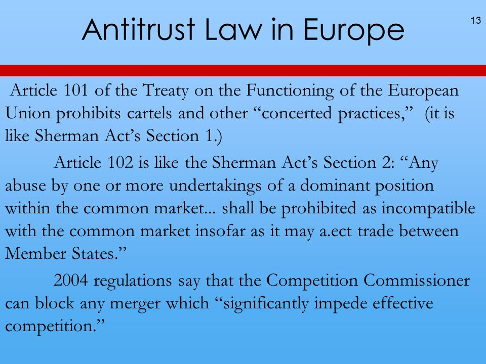 Antitrust Law in Europe 13 Article 101 of the Treaty on the Functioning of the European Union prohibits cartels and other concerted practices, (it is