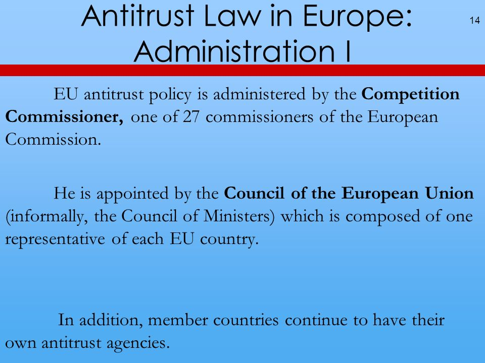 Antitrust Law in Europe: Administration I 14 EU antitrust policy is administered by the Competition Commissioner, one of 27 commissioners of the Europ