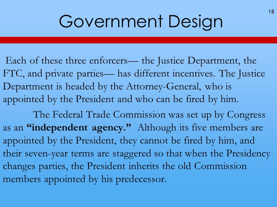 Government Design 18 Each of these three enforcers the Justice Department, the FTC, and private parties has different incentives. The Justice Departme