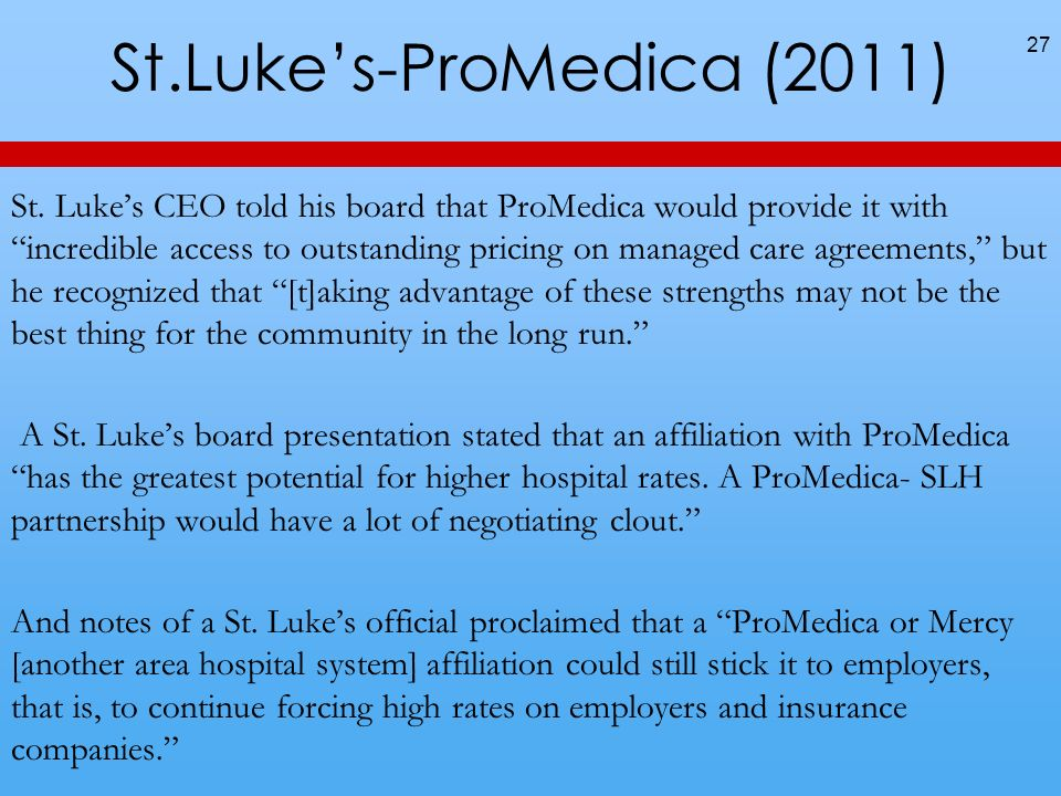 St.Lukes-ProMedica (2011) 27 St. Lukes CEO told his board that ProMedica would provide it with incredible access to outstanding pricing on managed car