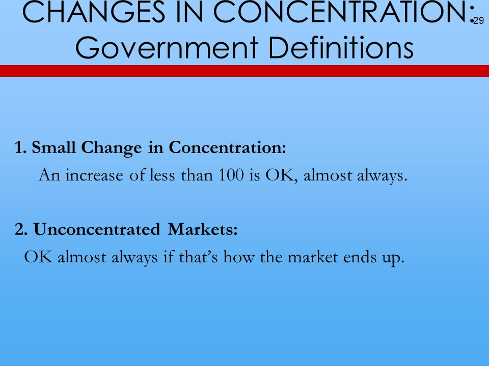 CHANGES IN CONCENTRATION: Government Definitions 29 1. Small Change in Concentration: An increase of less than 100 is OK, almost always. 2. Unconcentr