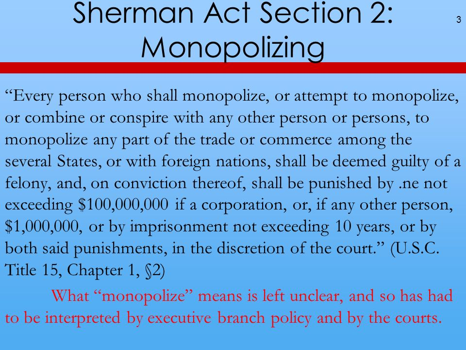 Sherman Act Section 2: Monopolizing 3 Every person who shall monopolize, or attempt to monopolize, or combine or conspire with any other person or per