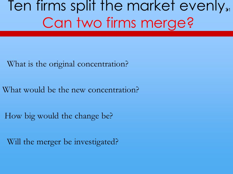 Ten firms split the market evenly. Can two firms merge? 31 What is the original concentration? What would be the new concentration? How big would the