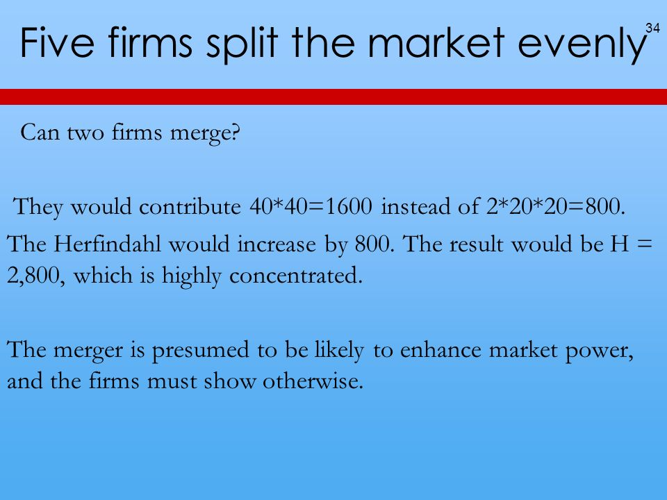 Five firms split the market evenly 34 Can two firms merge? They would contribute 40*40=1600 instead of 2*20*20=800. The Herfindahl would increase by 8