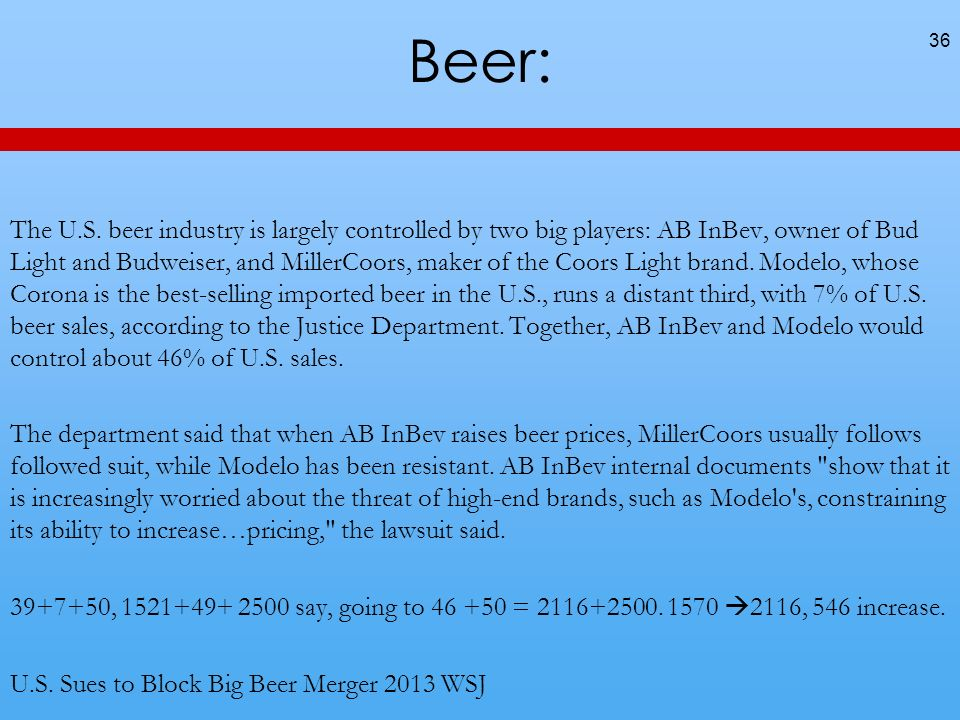 Beer: The U.S. beer industry is largely controlled by two big players: AB InBev, owner of Bud Light and Budweiser, and MillerCoors, maker of the Coors