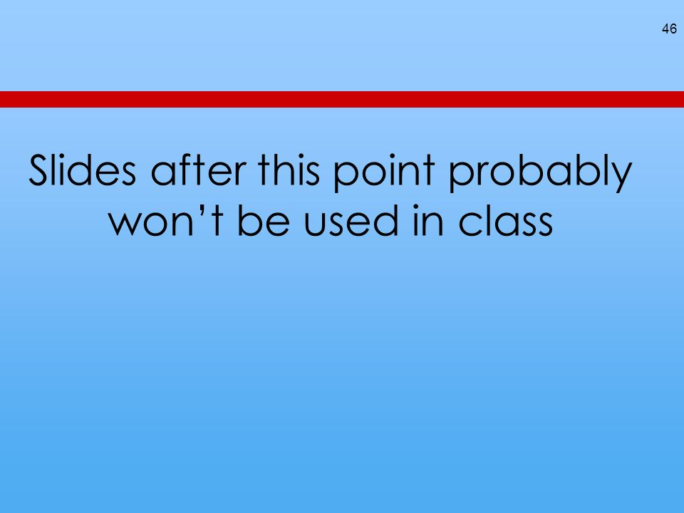 Slides after this point probably wont be used in class 46
