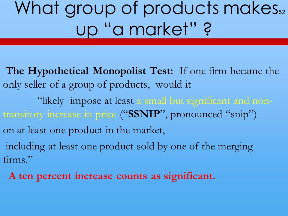 What group of products makes up a market ? 52 The Hypothetical Monopolist Test: If one firm became the only seller of a group of products, would it li