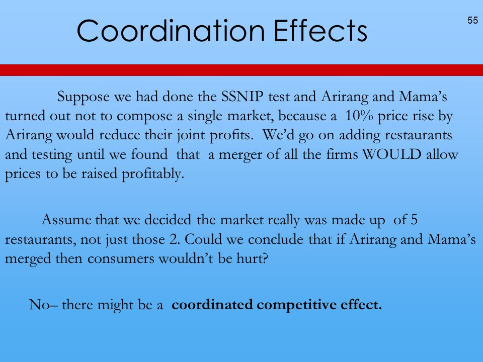Coordination Effects Suppose we had done the SSNIP test and Arirang and Mamas turned out not to compose a single market, because a 10% price rise by A