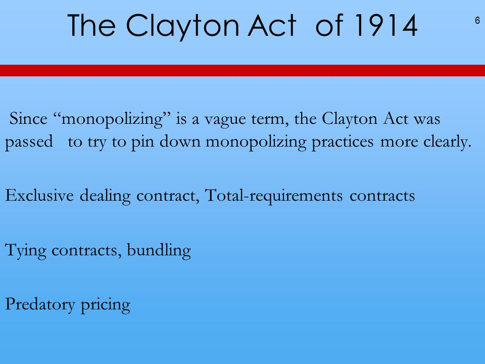 The Clayton Act of 1914 6 Since monopolizing is a vague term, the Clayton Act was passed to try to pin down monopolizing practices more clearly. Exclu